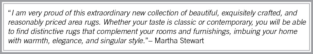 """I am very proud of this extraordinary new collection of beautiful, exquisitely crafted, and reasonably priced rugs.  Whether your taste is classic or contemporary, you will be able to find distinctive rugs that complement your rooms and furnishings, imbuing your home with warmth, elegance, and singular style."" - Martha Stewart"